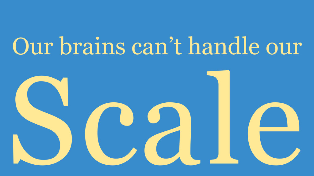 Scale Our brains can't handle our
