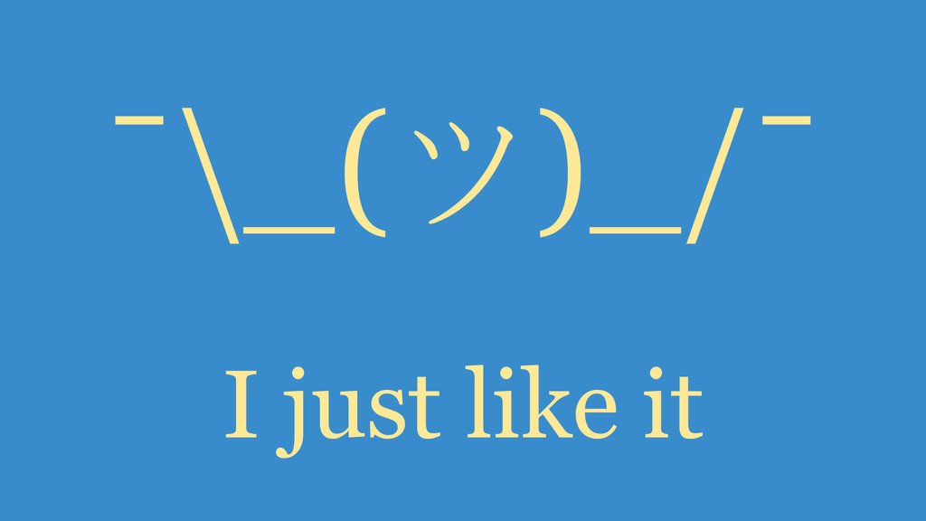 ¯\_(ツ)_/¯ I just like it