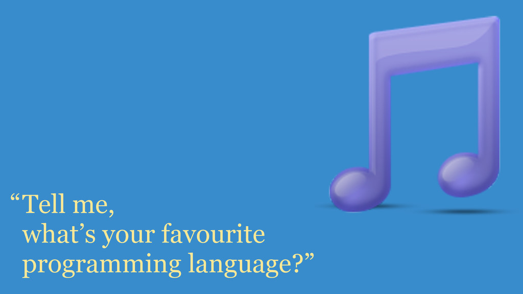 Tell me, what's your favourite programming lang...