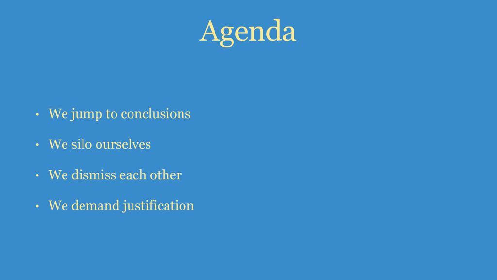 Agenda • We jump to conclusions • We silo ourse...
