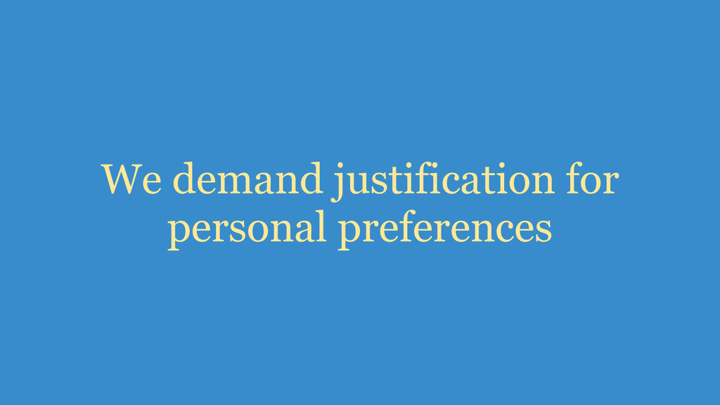 We demand justification for personal preferences