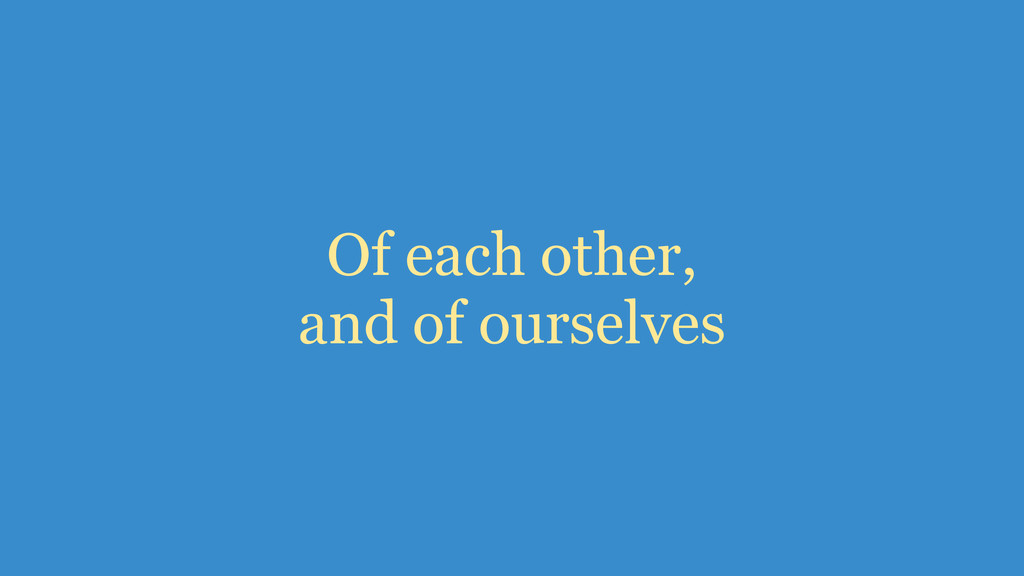 Of each other, and of ourselves