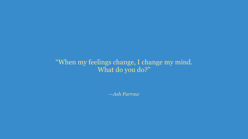 "—Ash Furrow ""When my feelings change, I change ..."