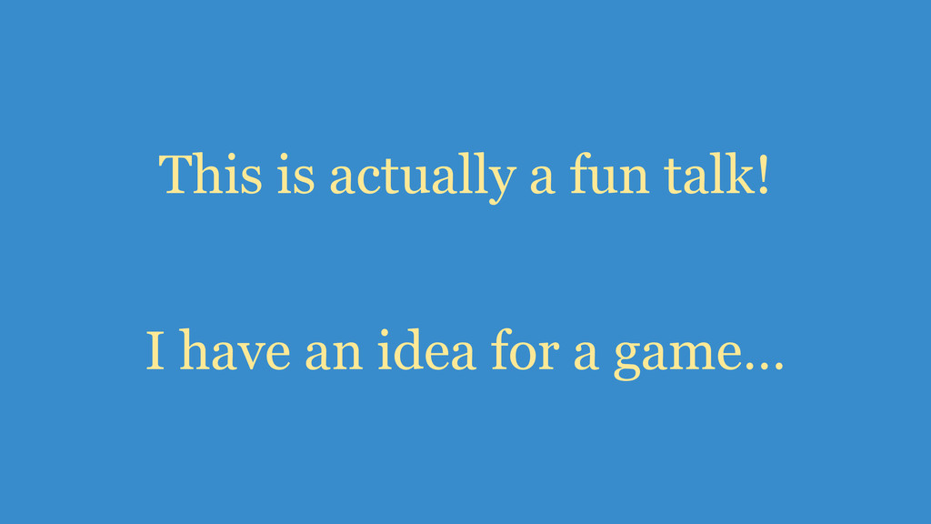 I have an idea for a game… This is actually a f...