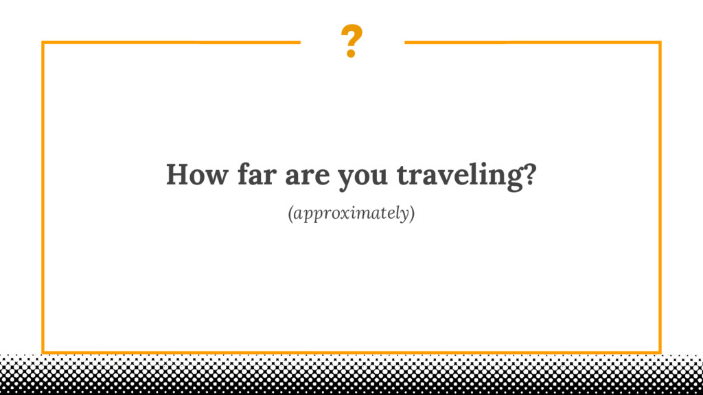 ? How far are you traveling? (approximately)