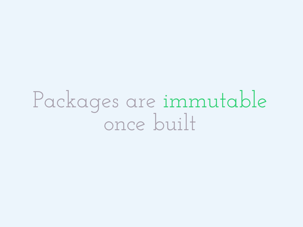 Packages are immutable once built