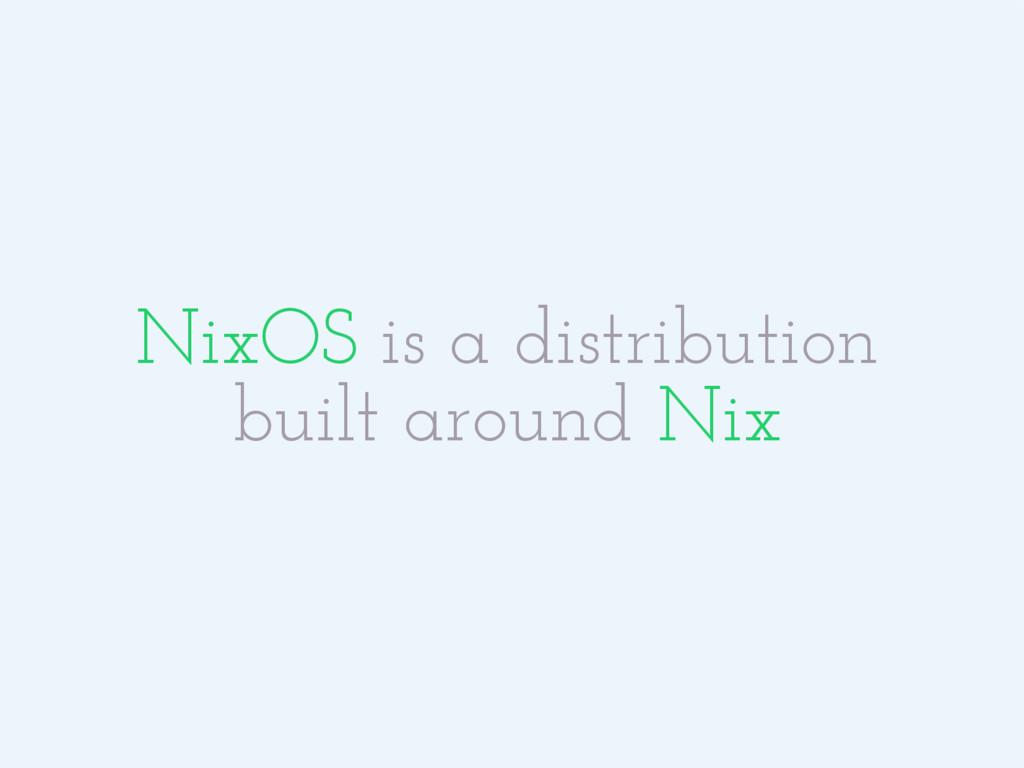 NixOS is a distribution built around Nix