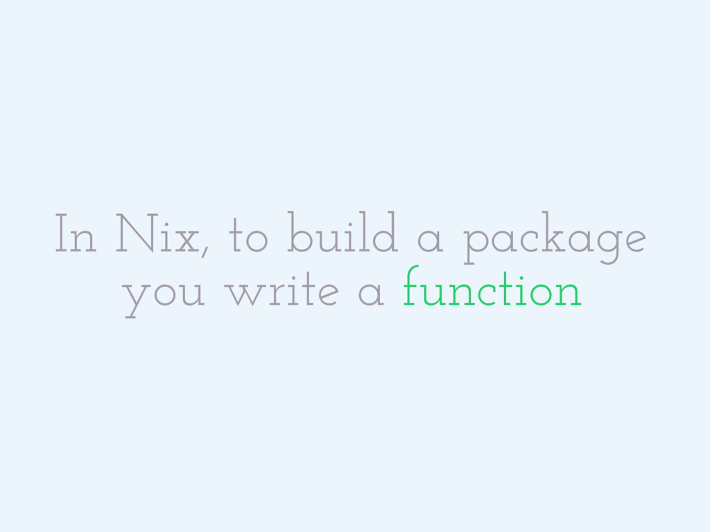 In Nix, to build a package you write a function