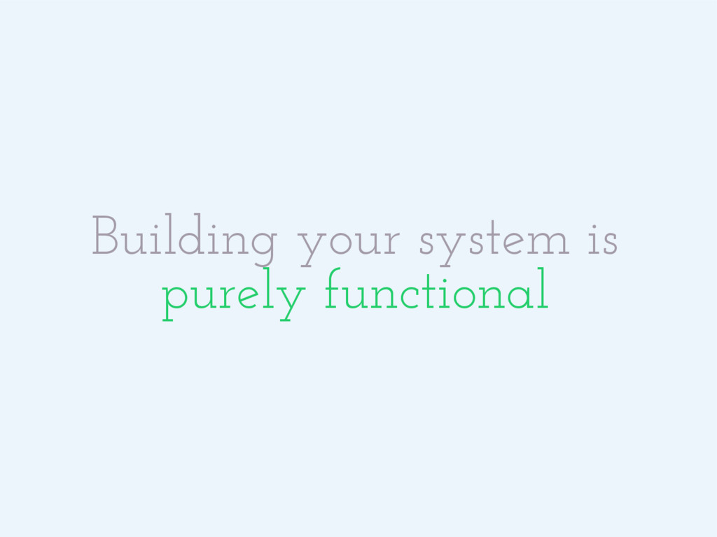 Building your system is purely functional