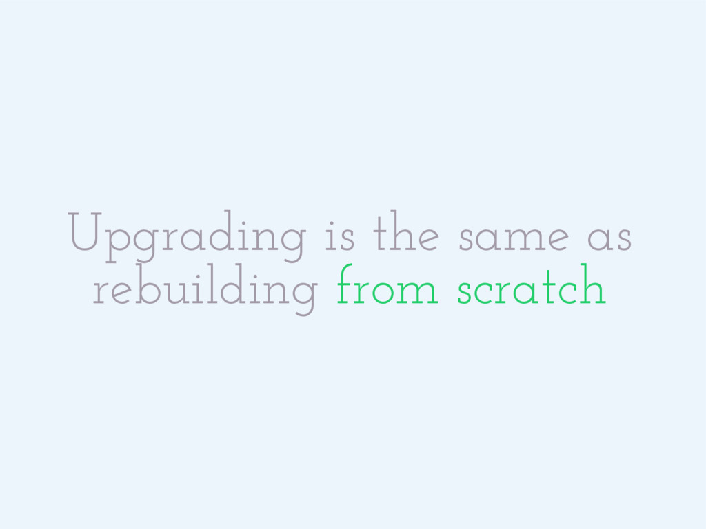 Upgrading is the same as rebuilding from scratch