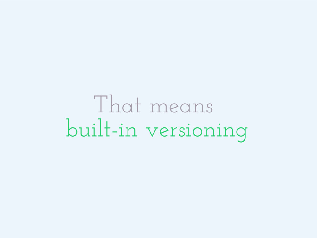 That means built-in versioning