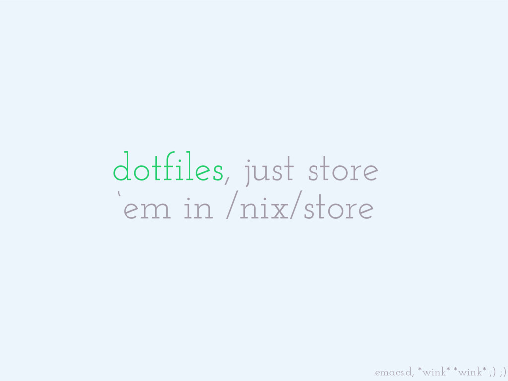 dotfiles, just store 'em in /nix/store .emacs.d...