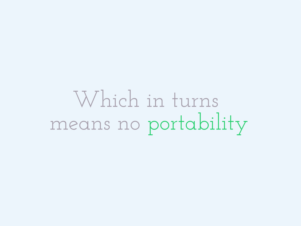 Which in turns means no portability