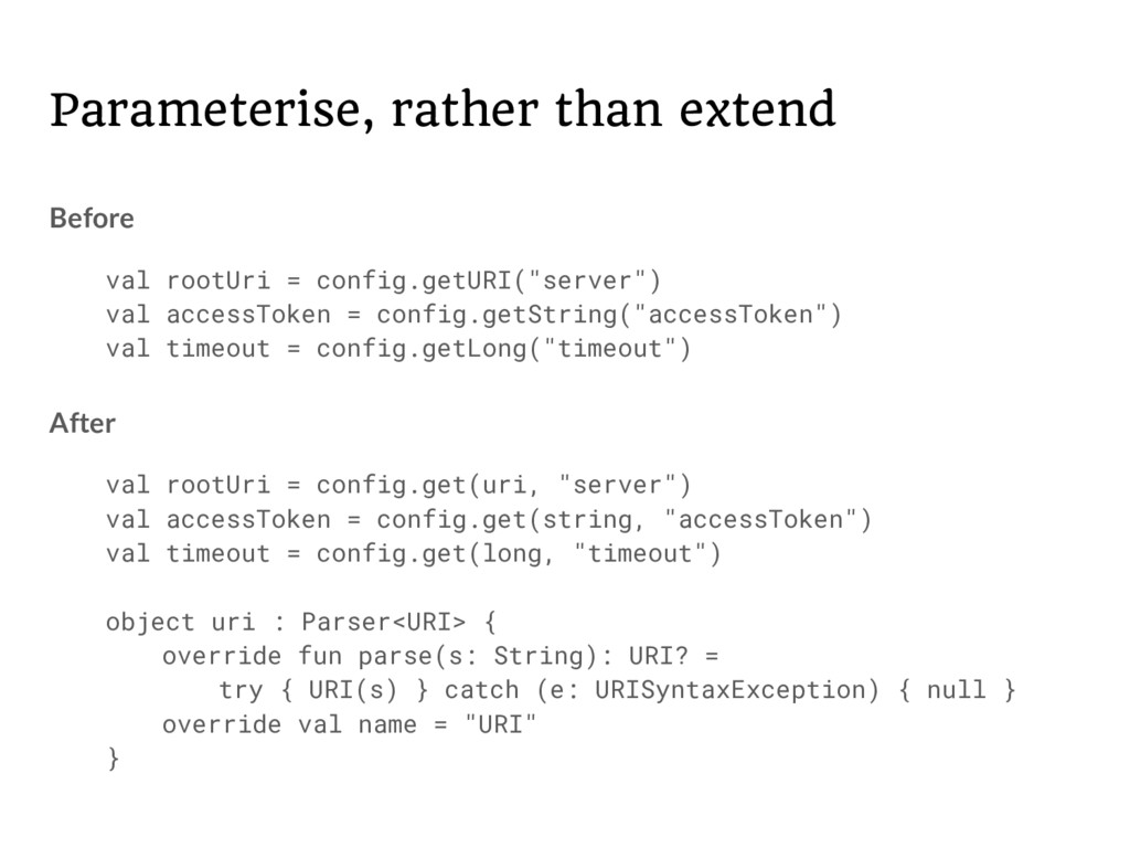 Parameterise, rather than extend Before val roo...