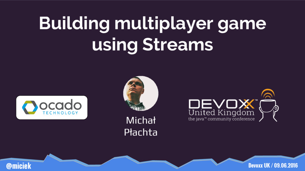 Devoxx UK / 09.06.2016 @miciek Building multipl...