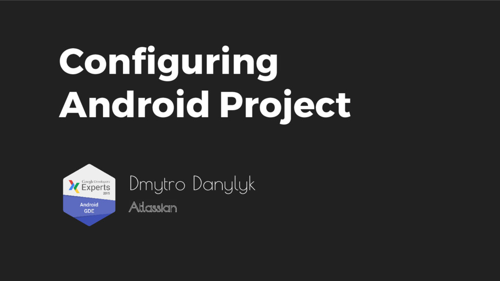 Configuring Android Project Dmytro Danylyk Atla...