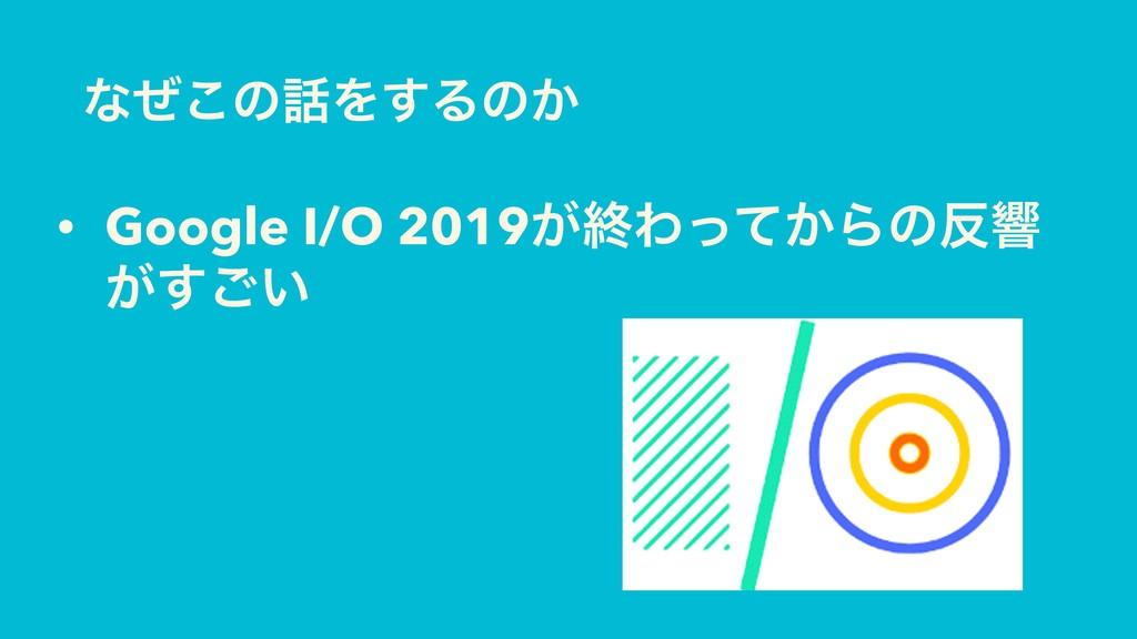 ͳͥ͜ͷΛ͢Δͷ͔ • Google I/O 2019͕ऴΘ͔ͬͯΒͷڹ ͕͍͢͝