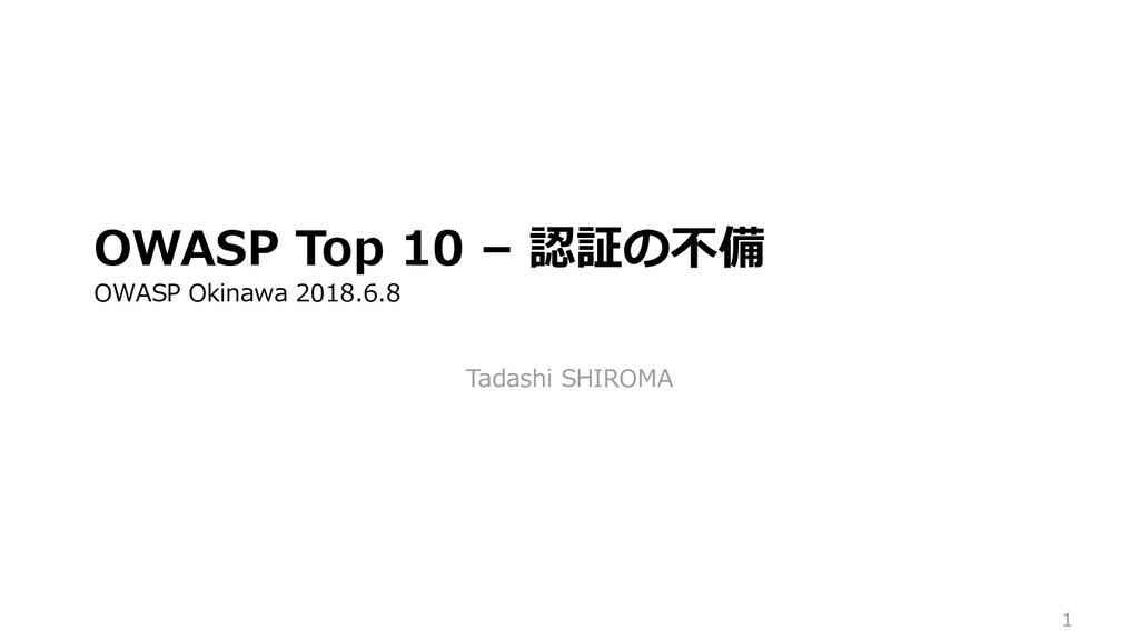 1 OWASP Top 10 – 認証の不備 OWASP Okinawa 2018.6.8 T...