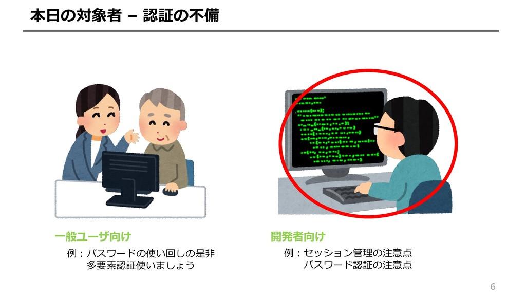 6 本日の対象者 – 認証の不備 一般ユーザ向け 開発者向け 例:パスワードの使い回しの是非 ...