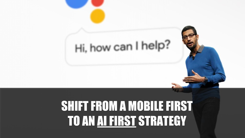 SHIFT FROM A MOBILE FIRST TO AN AI FIRST STRATE...