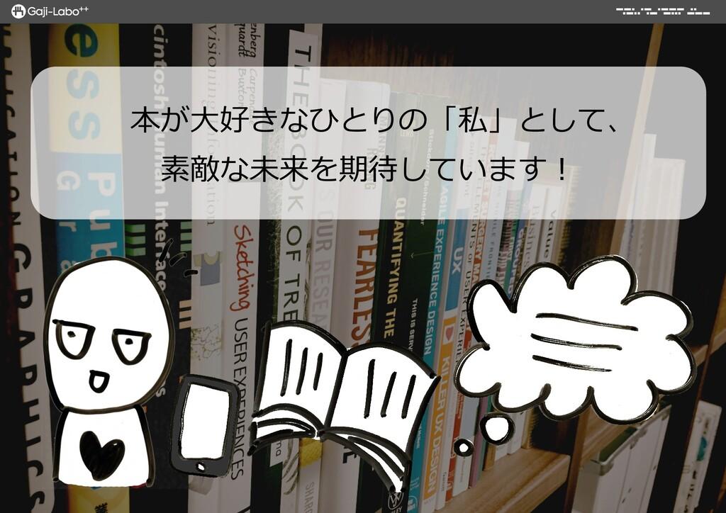本が⼤大好きなひとりの「私」として、 素敵な未来を期待しています!