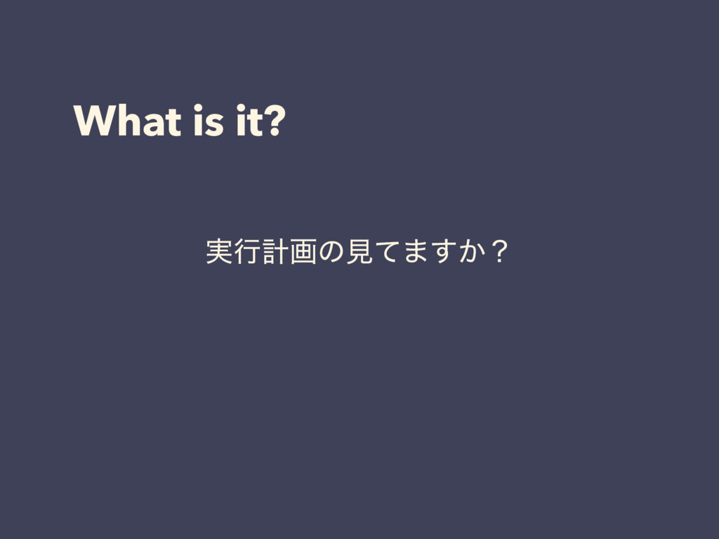 What is it? ࣮ߦܭըͷݟͯ·͔͢ʁ