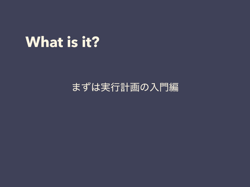 What is it? ·ͣ͸࣮ߦܭըͷೖ໳ฤ