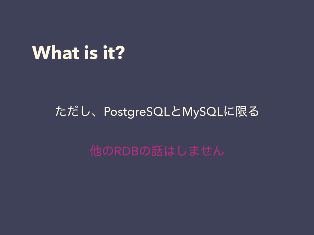 What is it? ͨͩ͠ɺPostgreSQLͱMySQLʹݶΔ ଞͷRDBͷ࿩͸͠·ͤΜ
