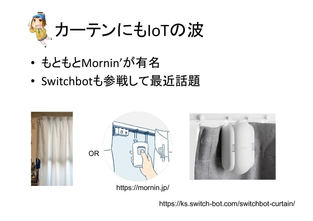 • もともとMornin'が有名 • Switchbotも参戦して最近話題 カーテンにもIoT...