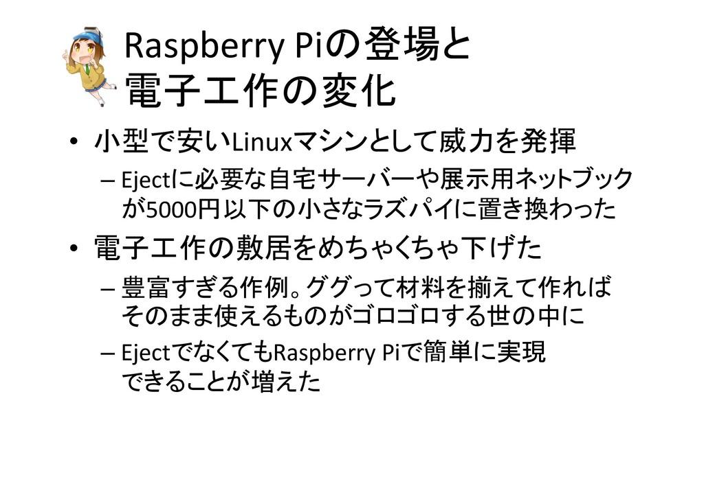 Raspberry Piの登場と 電子工作の変化 • 小型で安いLinuxマシンとして威力を発...