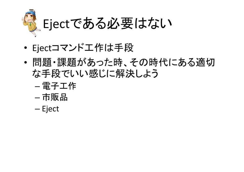 Ejectである必要はない • Ejectコマンド工作は手段 • 問題・課題があった時、その時...