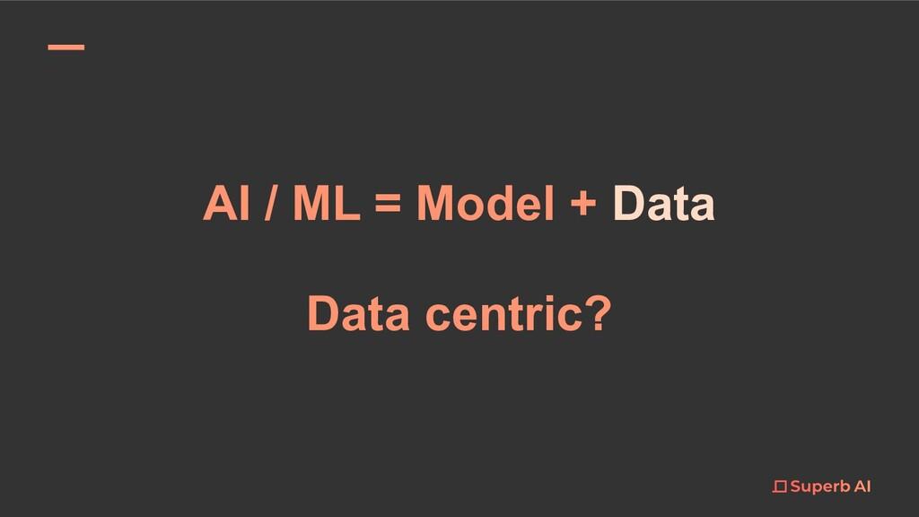 AI / ML = Model + Data Data centric?