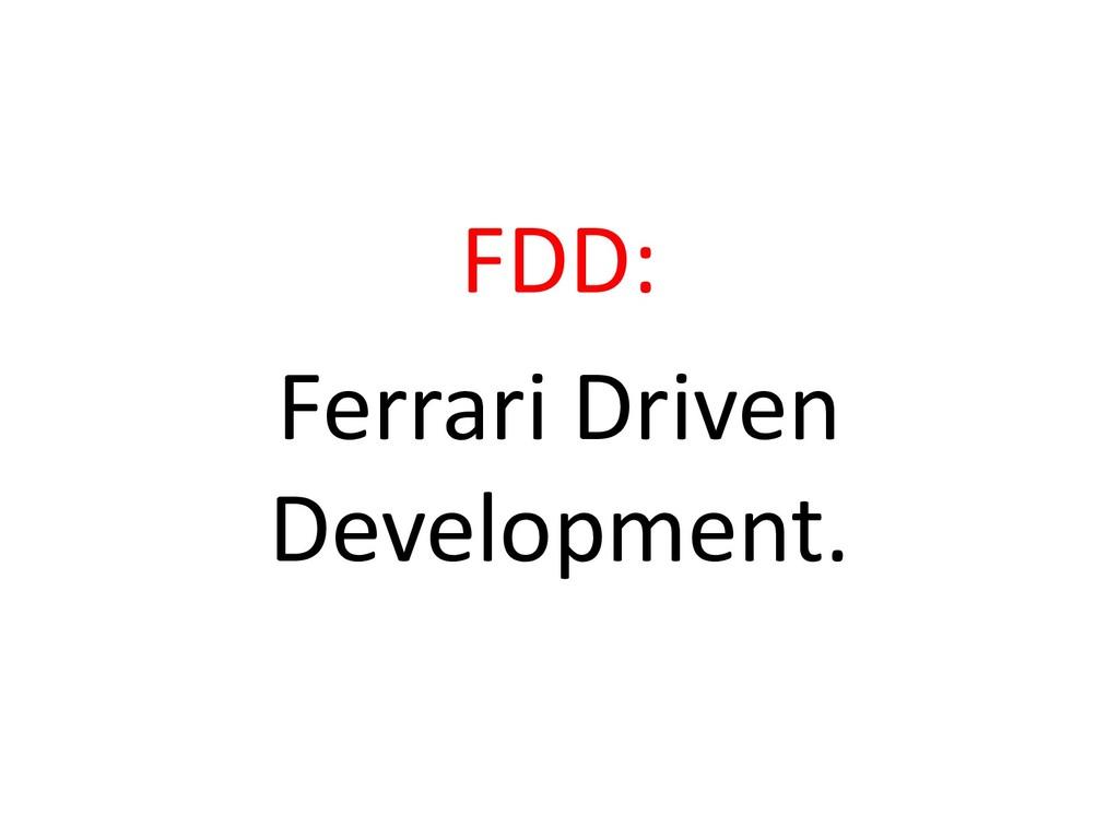 FDD: Ferrari Driven Development.