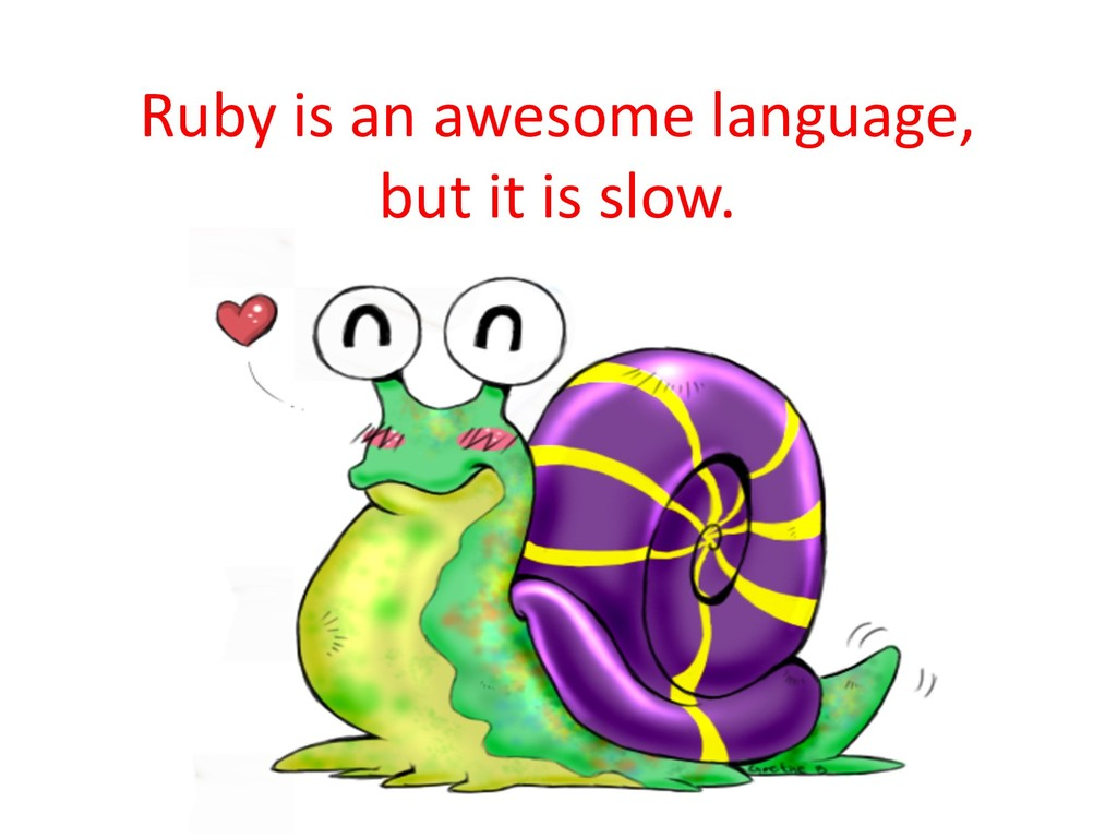 Ruby is an awesome language, but it is slow.