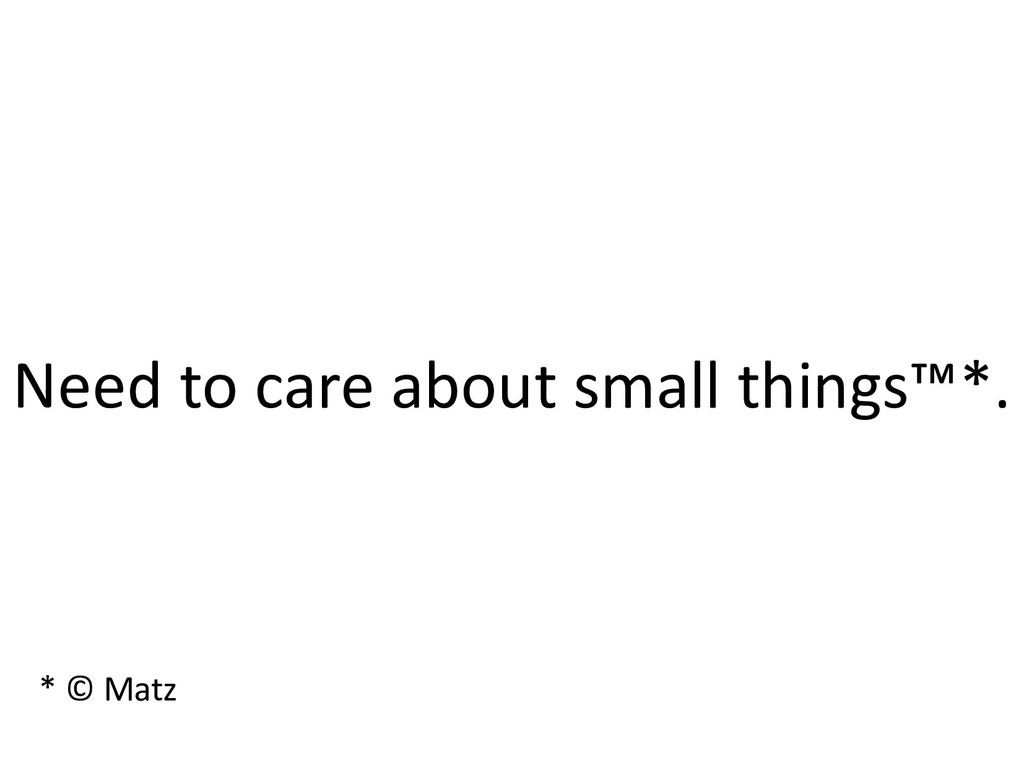 Need to care about small things™*. * © Matz