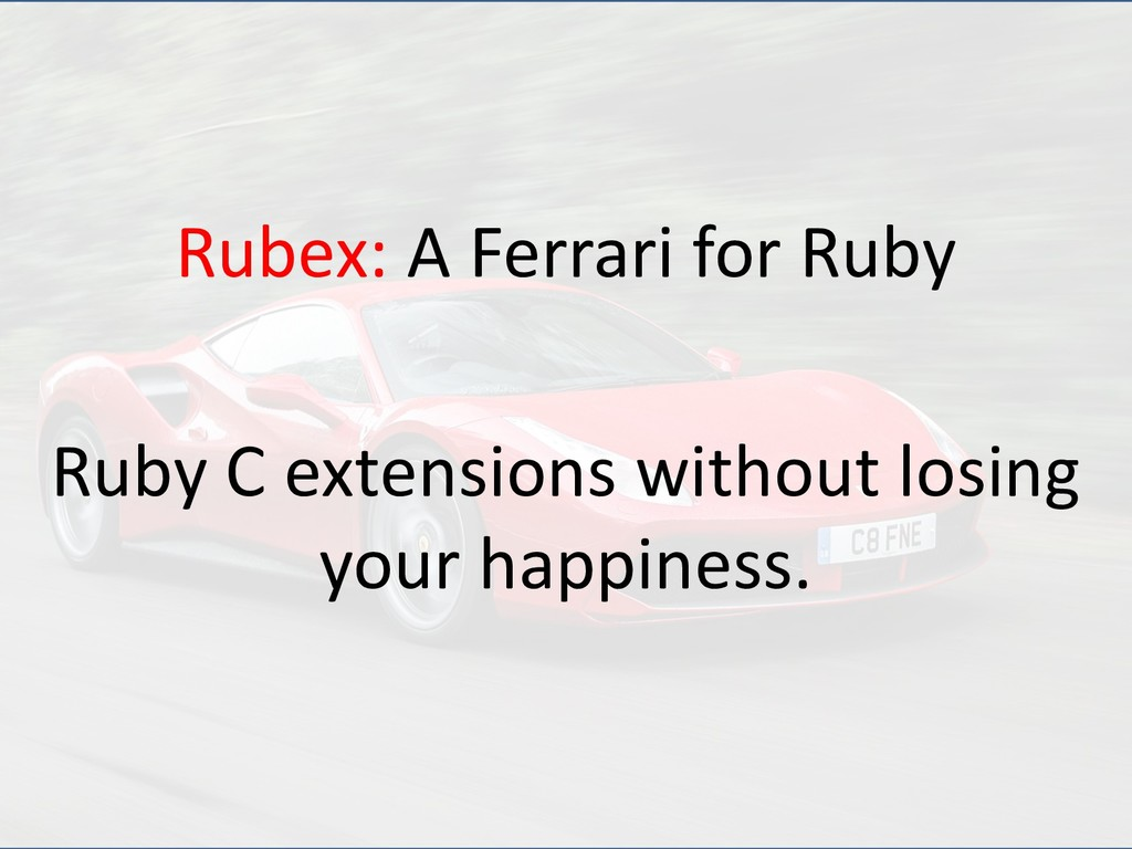 Rubex: A Ferrari for Ruby Ruby C extensions wit...