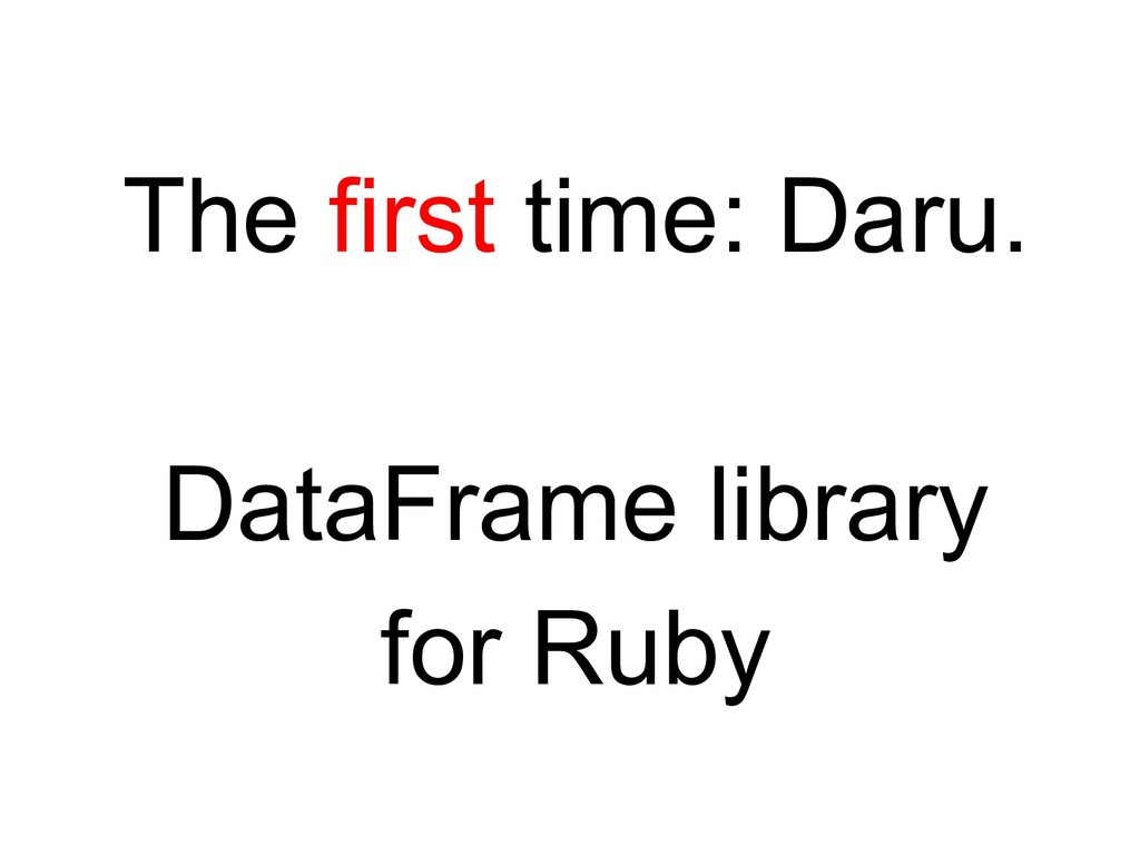 The first time: Daru. DataFrame library for Ruby