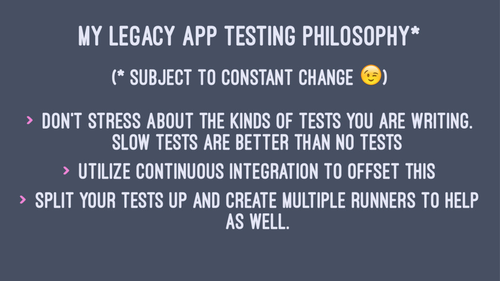 MY LEGACY APP TESTING PHILOSOPHY* (* SUBJECT TO...