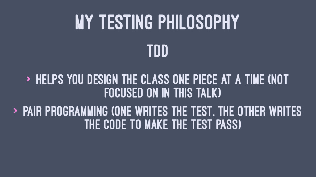 MY TESTING PHILOSOPHY TDD > Helps you design th...