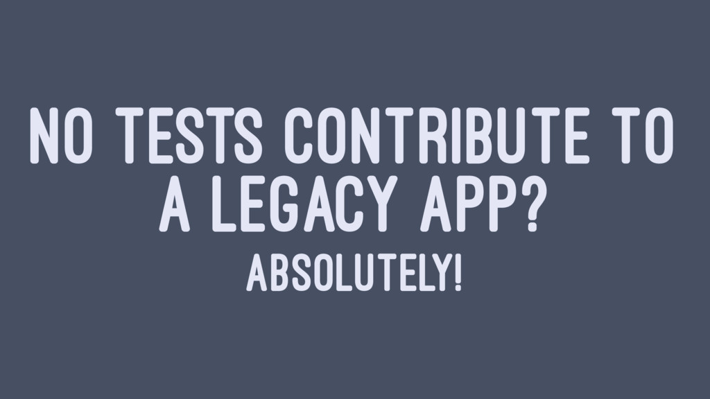 NO TESTS CONTRIBUTE TO A LEGACY APP? ABSOLUTELY!