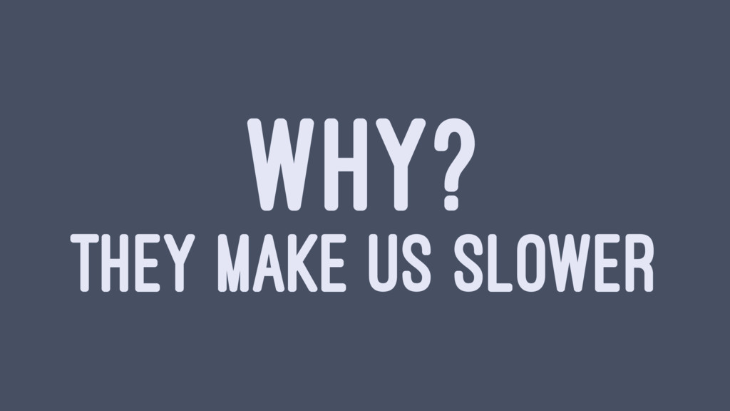 WHY? THEY MAKE US SLOWER