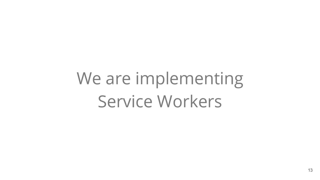 13 We are implementing Service Workers
