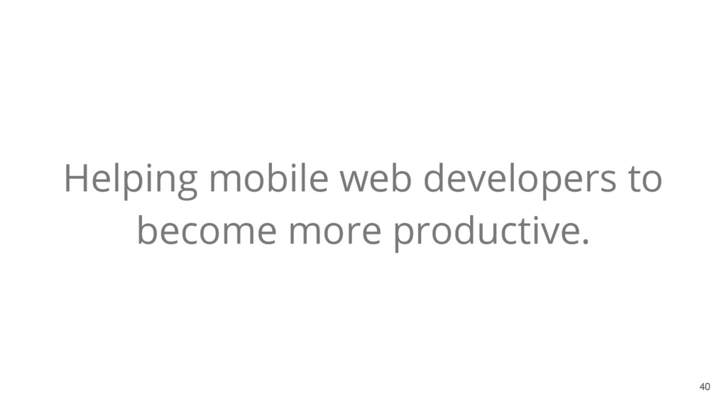 40 Helping mobile web developers to become more...