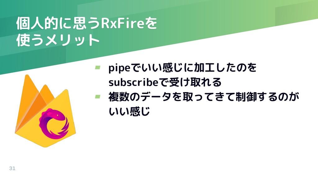 個人的に思うRxFireを 使うメリット ▰ pipeでいい感じに加工したのを subscri...