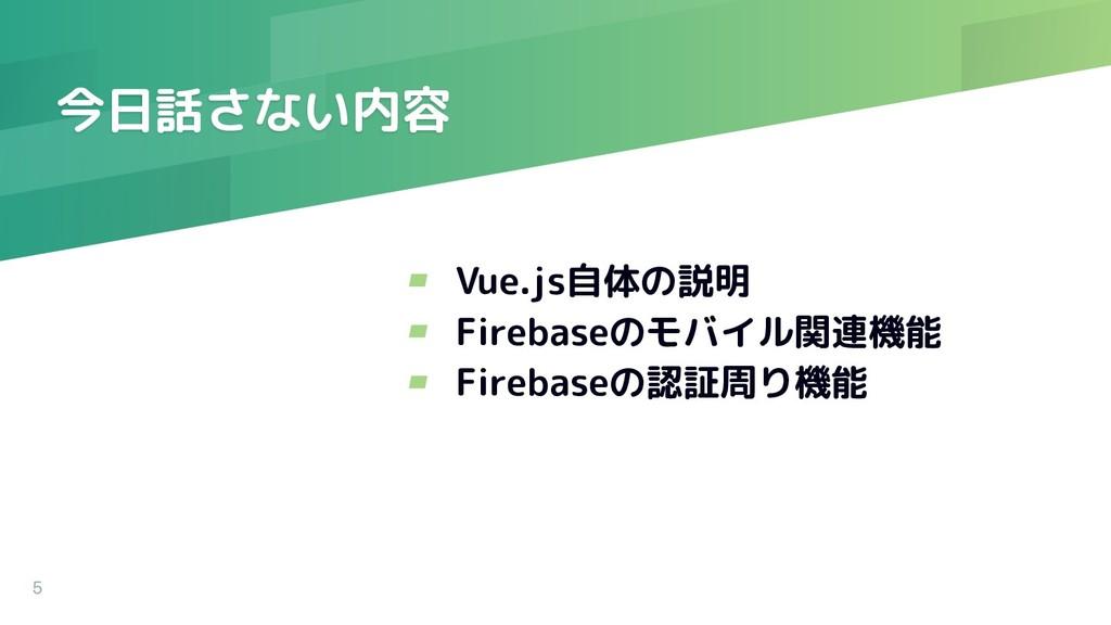 今日話さない内容 5 ▰ Vue.js自体の説明 ▰ Firebaseのモバイル関連機能 ▰ ...