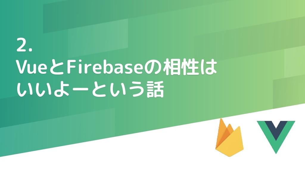 2. VueとFirebaseの相性は いいよーという話