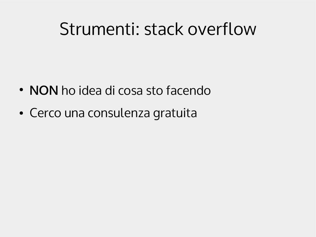 Strumenti: stack overflow ● NON ho idea di cosa...