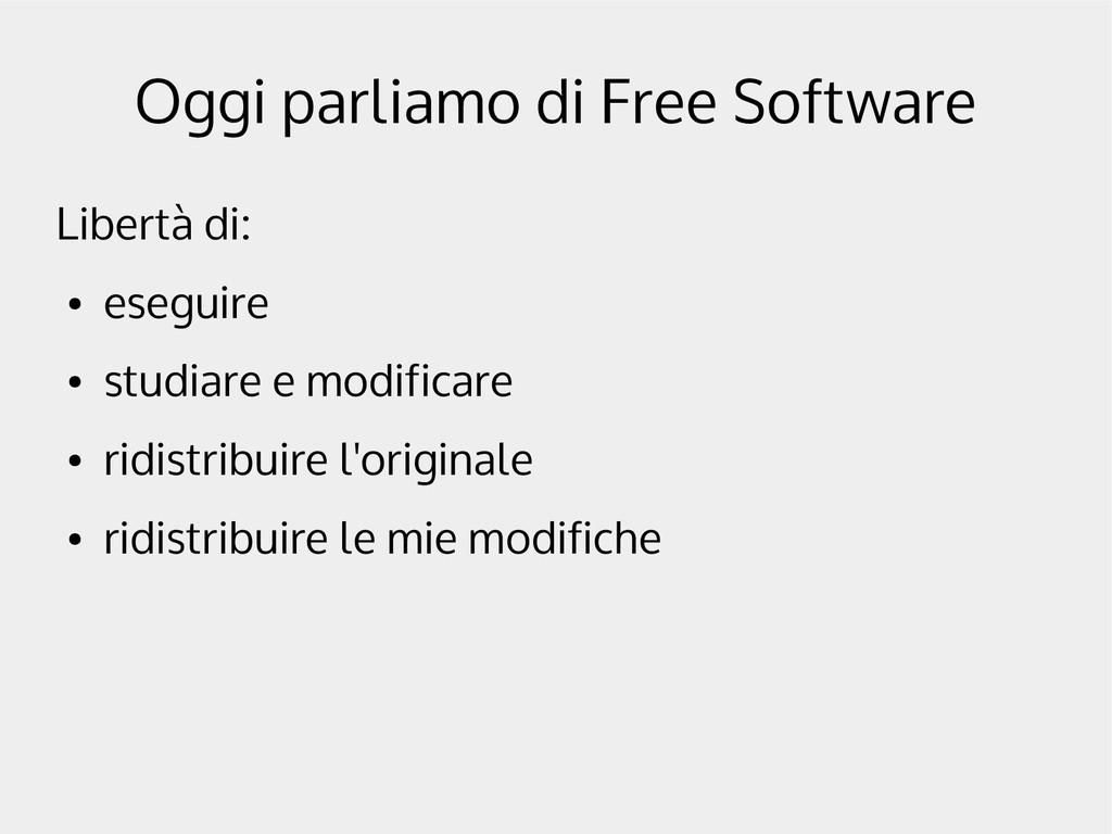 Oggi parliamo di Free Software Libertà di: ● es...
