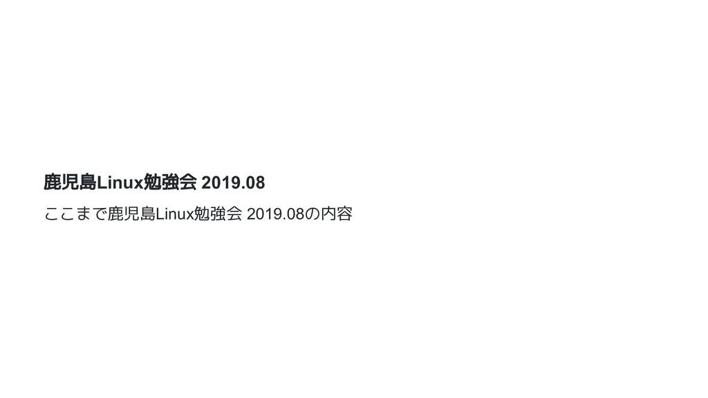 鹿児島Linux勉強会 2019.08 ここまで鹿児島Linux勉強会 2019.08の内容