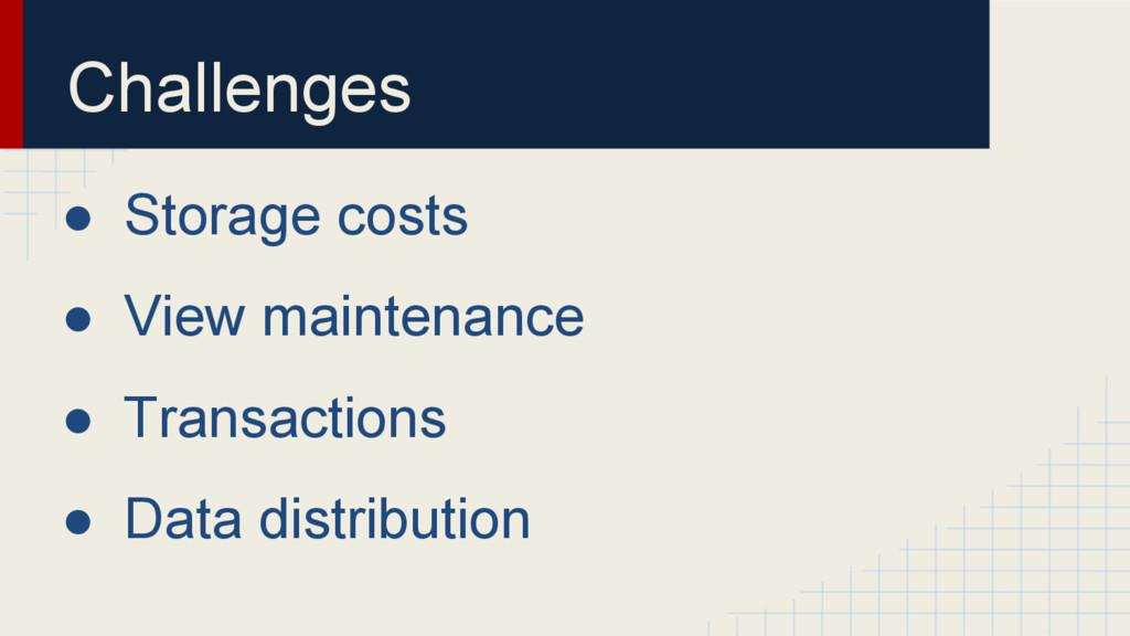 Challenges ● Storage costs ● View maintenance ●...